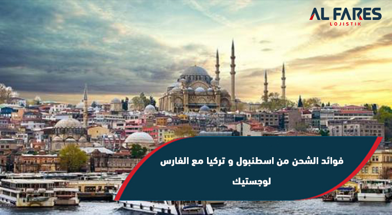 فوائد الشحن من اسطنبول و تركيا مع الفارس لوجستيك