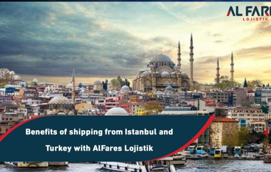 Benefits of shipping from Istanbul and Turkey with AlFares Lojistik